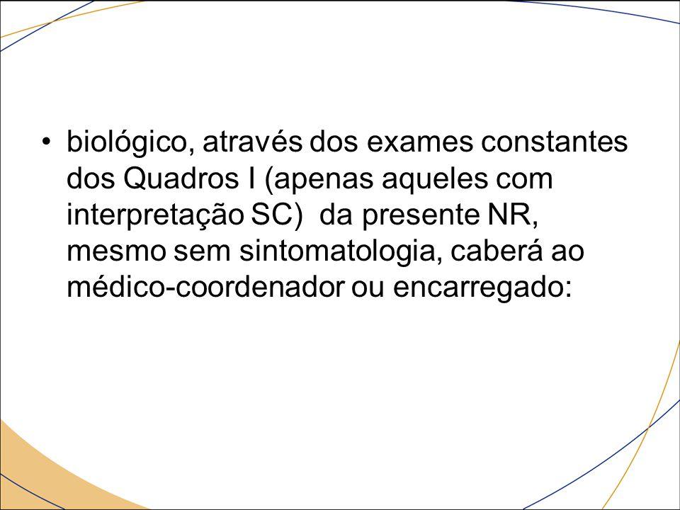 biológico, através dos exames constantes dos Quadros I (apenas aqueles com interpretação SC) da presente NR, mesmo sem sintomatologia, caberá ao médico-coordenador ou encarregado: