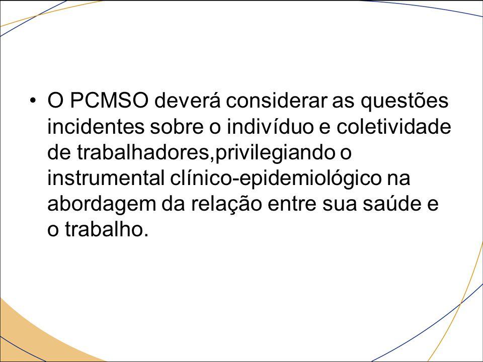 O PCMSO deverá considerar as questões incidentes sobre o indivíduo e coletividade de trabalhadores,privilegiando o instrumental clínico-epidemiológico na abordagem da relação entre sua saúde e o trabalho.