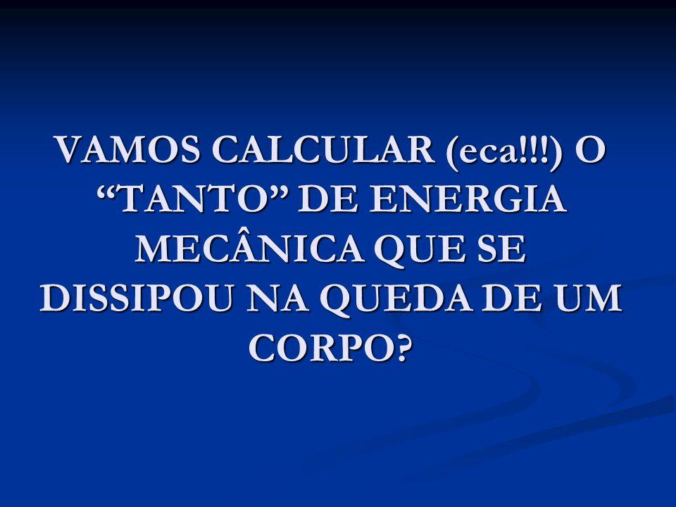 VAMOS CALCULAR (eca!!!) O TANTO DE ENERGIA MECÂNICA QUE SE DISSIPOU NA QUEDA DE UM CORPO