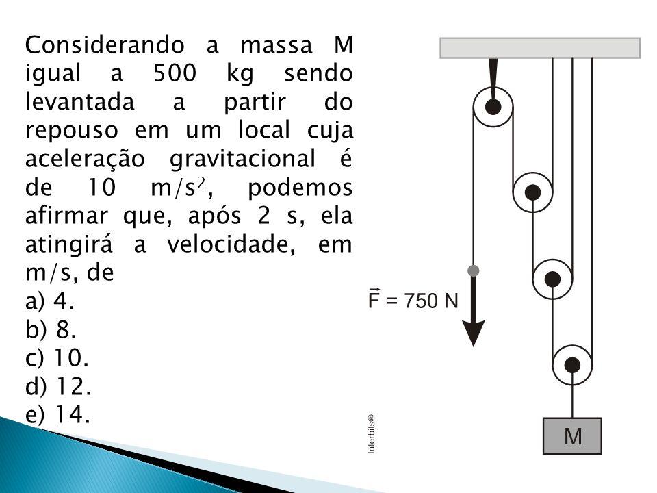 Considerando a massa M igual a 500 kg sendo levantada a partir do repouso em um local cuja aceleração gravitacional é de 10 m/s2, podemos afirmar que, após 2 s, ela atingirá a velocidade, em m/s, de