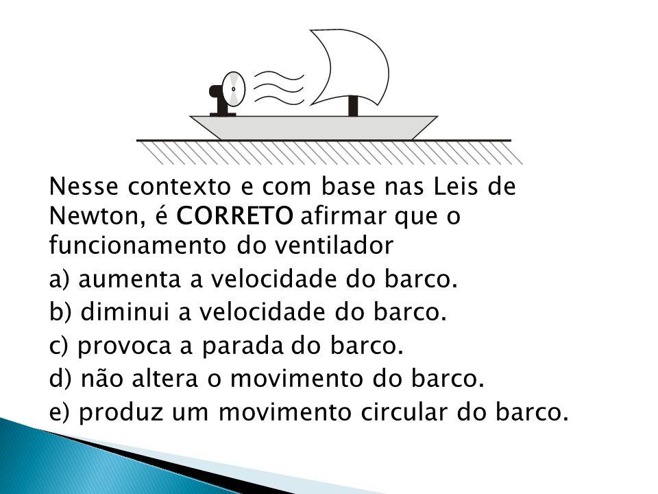 Nesse contexto e com base nas Leis de Newton, é CORRETO afirmar que o funcionamento do ventilador a) aumenta a velocidade do barco.