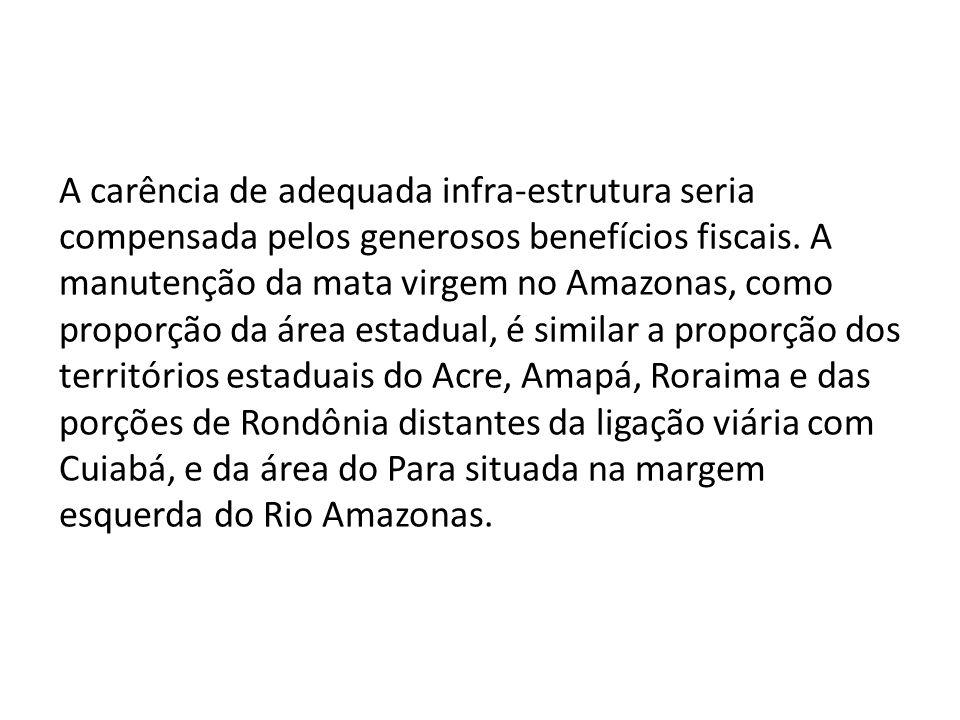 A carência de adequada infra-estrutura seria compensada pelos generosos benefícios fiscais. A manutenção da mata virgem no Amazonas, como proporção da área estadual, é similar a proporção dos territórios estaduais do Acre, Amapá, Roraima e das porções de Rondônia distantes da ligação viária com Cuiabá, e da área do Para situada na margem esquerda do Rio Amazonas.