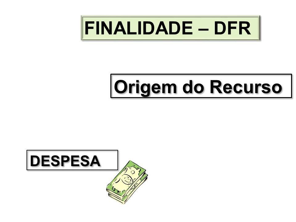 FINALIDADE – DFR Origem do Recurso DESPESA