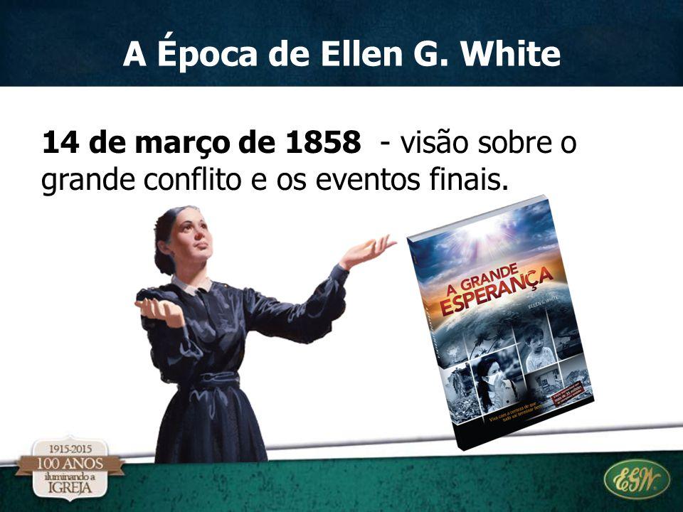 A Época de Ellen G. White 14 de março de 1858 - visão sobre o grande conflito e os eventos finais.