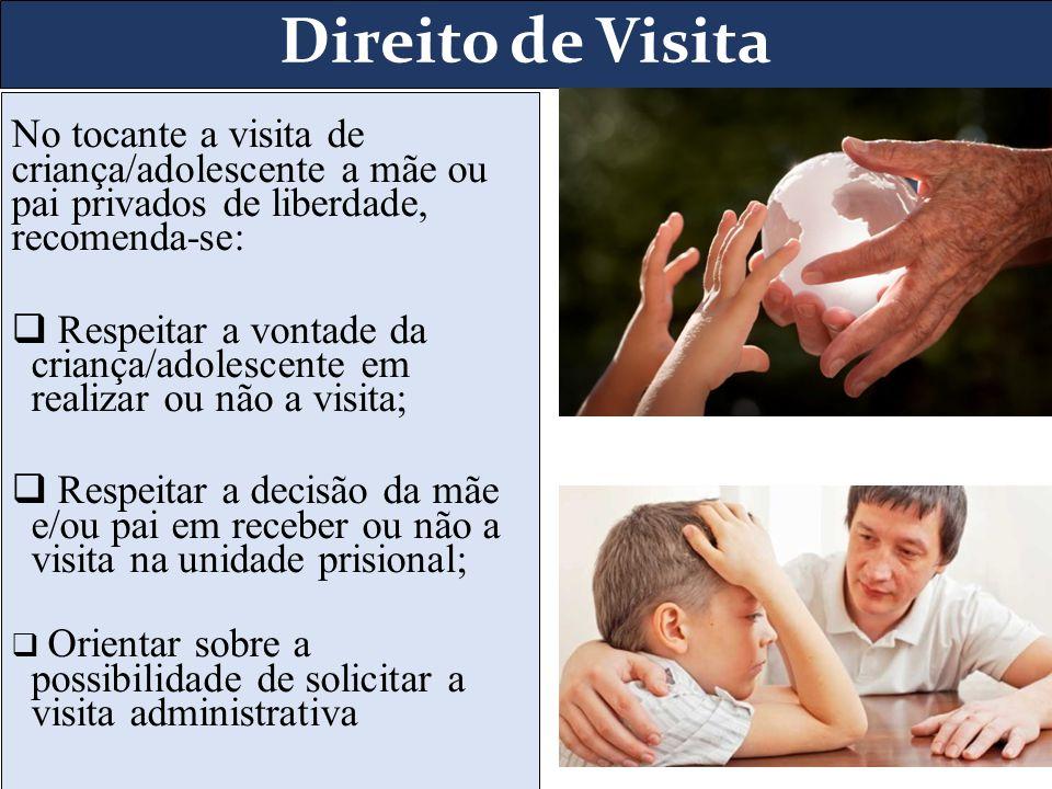 Direito de Visita No tocante a visita de criança/adolescente a mãe ou pai privados de liberdade, recomenda-se: