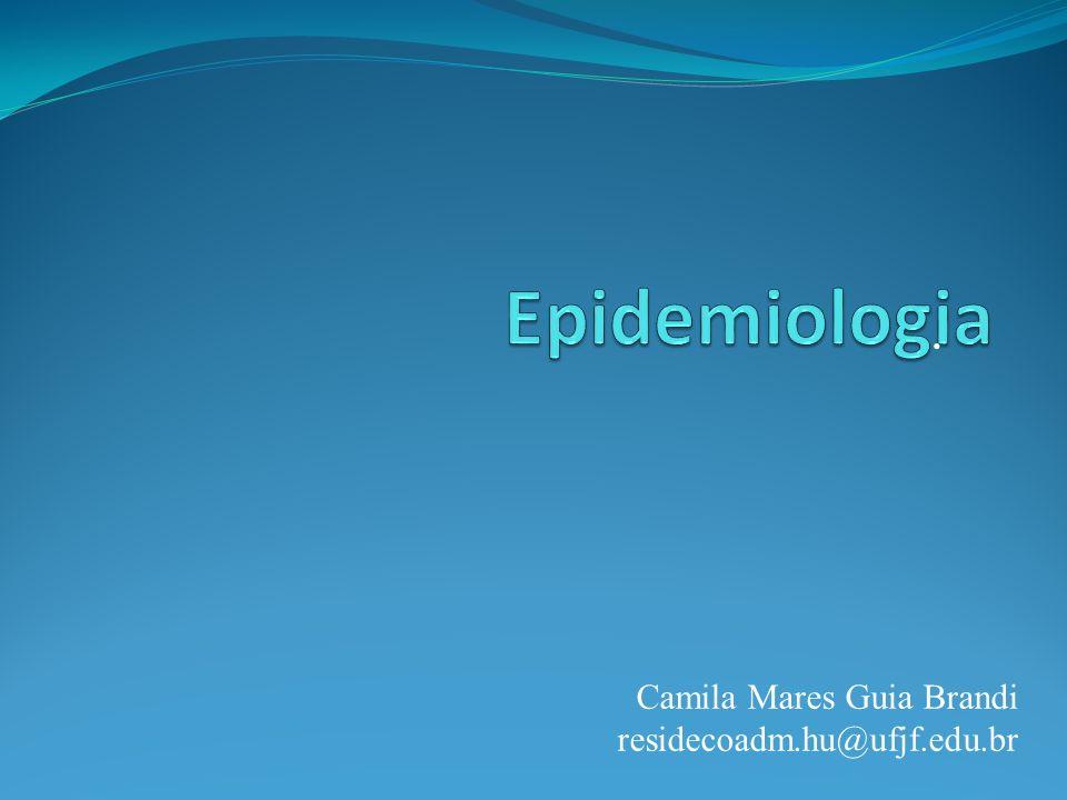 Epidemiologia . Camila Mares Guia Brandi residecoadm.hu@ufjf.edu.br