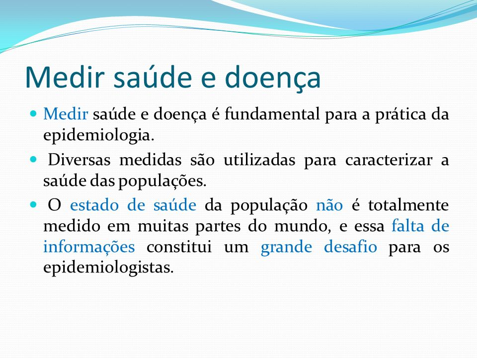 Medir saúde e doençaMedir saúde e doença é fundamental para a prática da epidemiologia.
