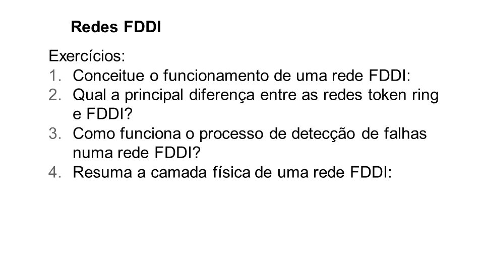 Redes FDDI Exercícios: Conceitue o funcionamento de uma rede FDDI: Qual a principal diferença entre as redes token ring e FDDI