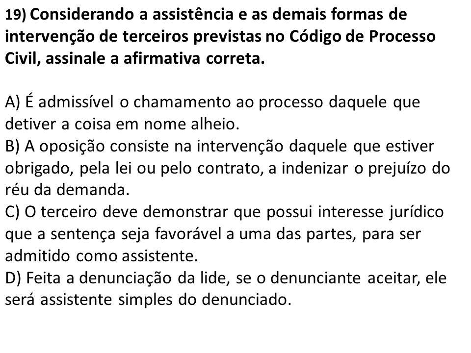 19) Considerando a assistência e as demais formas de intervenção de terceiros previstas no Código de Processo Civil, assinale a afirmativa correta.