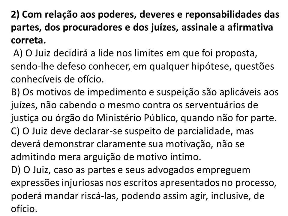 2) Com relação aos poderes, deveres e reponsabilidades das partes, dos procuradores e dos juízes, assinale a afirmativa correta.