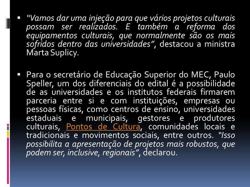 Vamos dar uma injeção para que vários projetos culturais possam ser realizados. E também a reforma dos equipamentos culturais, que normalmente são os mais sofridos dentro das universidades , destacou a ministra Marta Suplicy.