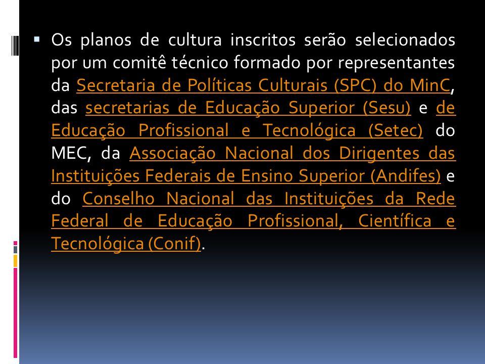 Os planos de cultura inscritos serão selecionados por um comitê técnico formado por representantes da Secretaria de Políticas Culturais (SPC) do MinC, das secretarias de Educação Superior (Sesu) e de Educação Profissional e Tecnológica (Setec) do MEC, da Associação Nacional dos Dirigentes das Instituições Federais de Ensino Superior (Andifes) e do Conselho Nacional das Instituições da Rede Federal de Educação Profissional, Científica e Tecnológica (Conif).