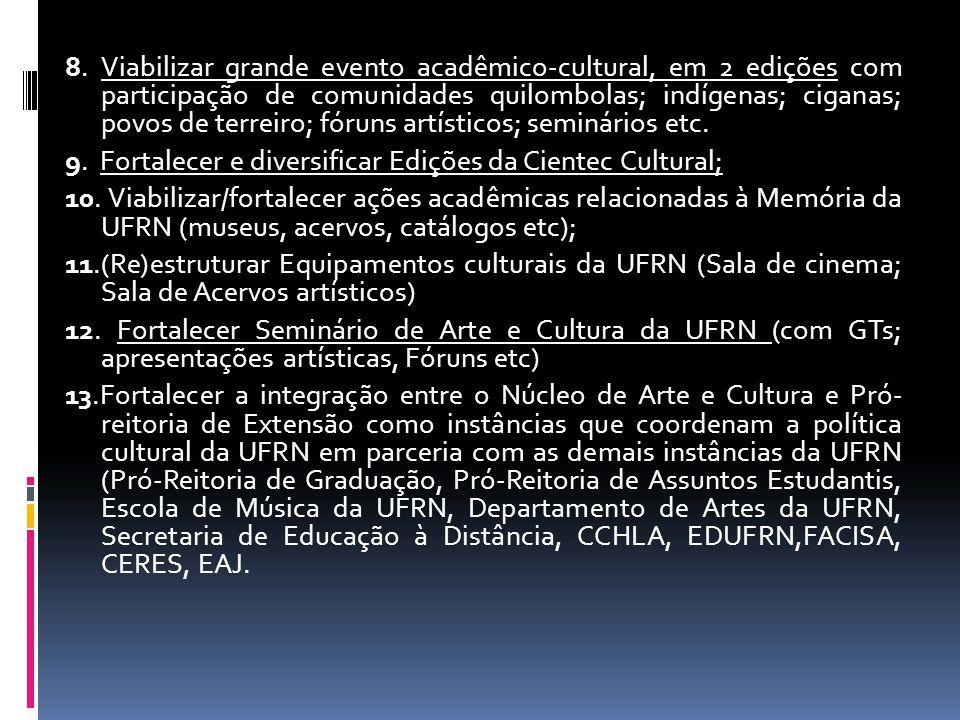 8. Viabilizar grande evento acadêmico-cultural, em 2 edições com participação de comunidades quilombolas; indígenas; ciganas; povos de terreiro; fóruns artísticos; seminários etc.