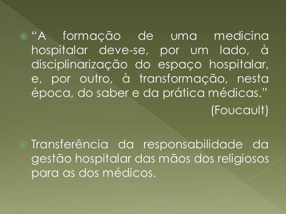 A formação de uma medicina hospitalar deve-se, por um lado, à disciplinarização do espaço hospitalar, e, por outro, à transformação, nesta época, do saber e da prática médicas.