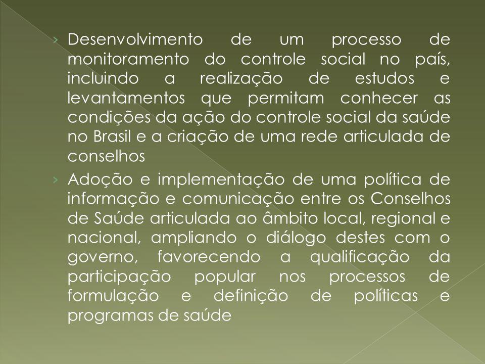 Desenvolvimento de um processo de monitoramento do controle social no país, incluindo a realização de estudos e levantamentos que permitam conhecer as condições da ação do controle social da saúde no Brasil e a criação de uma rede articulada de conselhos