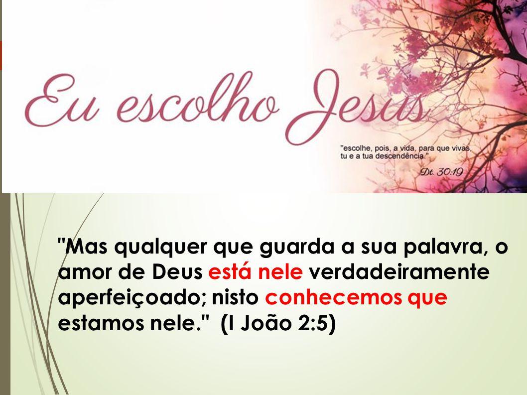 Mas qualquer que guarda a sua palavra, o amor de Deus está nele verdadeiramente aperfeiçoado; nisto conhecemos que estamos nele. (I João 2:5)