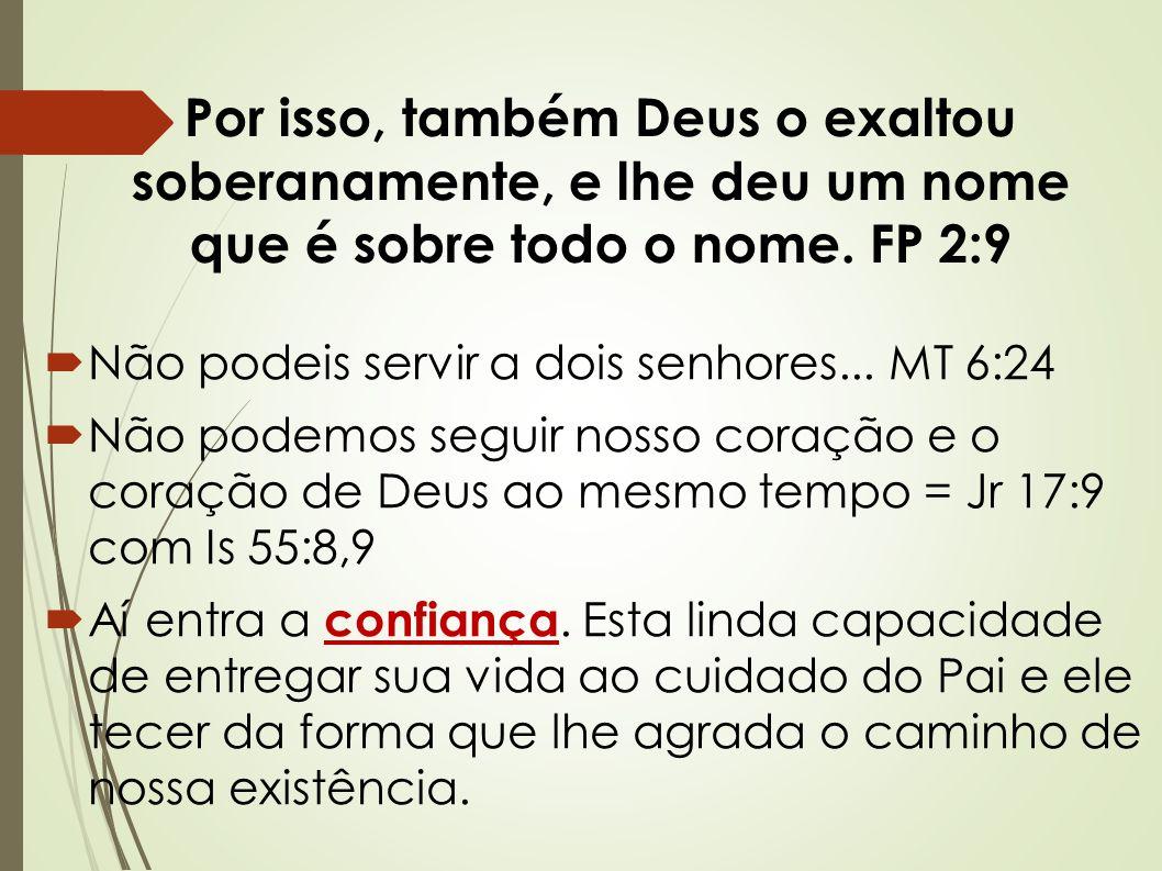 Por isso, também Deus o exaltou soberanamente, e lhe deu um nome que é sobre todo o nome. FP 2:9