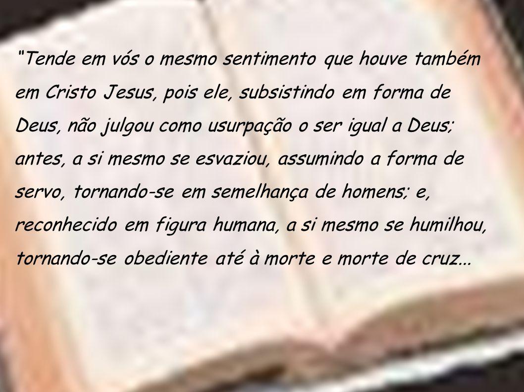 Tende em vós o mesmo sentimento que houve também em Cristo Jesus, pois ele, subsistindo em forma de Deus, não julgou como usurpação o ser igual a Deus; antes, a si mesmo se esvaziou, assumindo a forma de servo, tornando-se em semelhança de homens; e, reconhecido em figura humana, a si mesmo se humilhou, tornando-se obediente até à morte e morte de cruz...