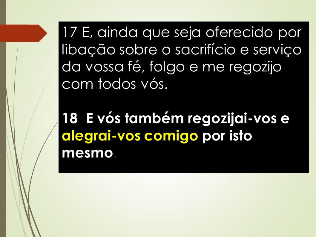 17 E, ainda que seja oferecido por libação sobre o sacrifício e serviço da vossa fé, folgo e me regozijo com todos vós.