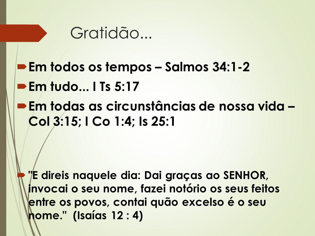 Gratidão... Em todos os tempos – Salmos 34:1-2 Em tudo... I Ts 5:17