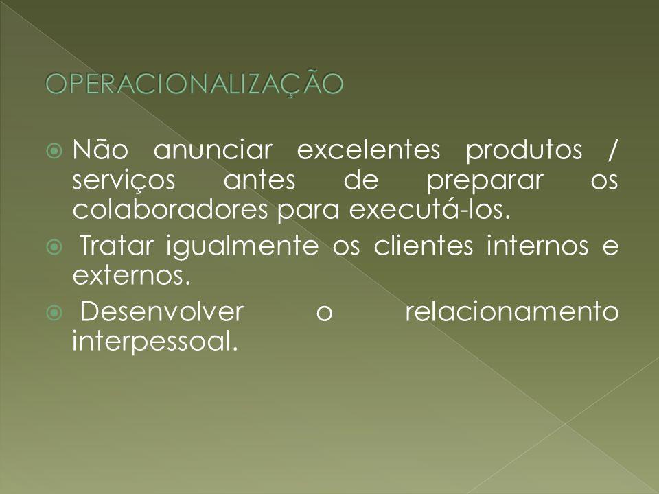 OPERACIONALIZAÇÃO Não anunciar excelentes produtos / serviços antes de preparar os colaboradores para executá-los.