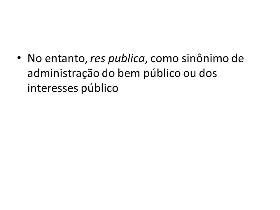 No entanto, res publica, como sinônimo de administração do bem público ou dos interesses público