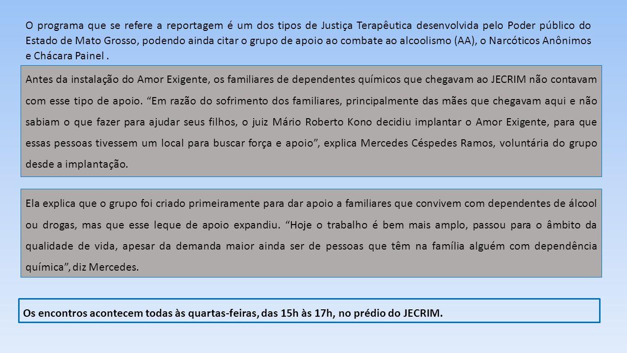 O programa que se refere a reportagem é um dos tipos de Justiça Terapêutica desenvolvida pelo Poder público do Estado de Mato Grosso, podendo ainda citar o grupo de apoio ao combate ao alcoolismo (AA), o Narcóticos Anônimos e Chácara Painel .