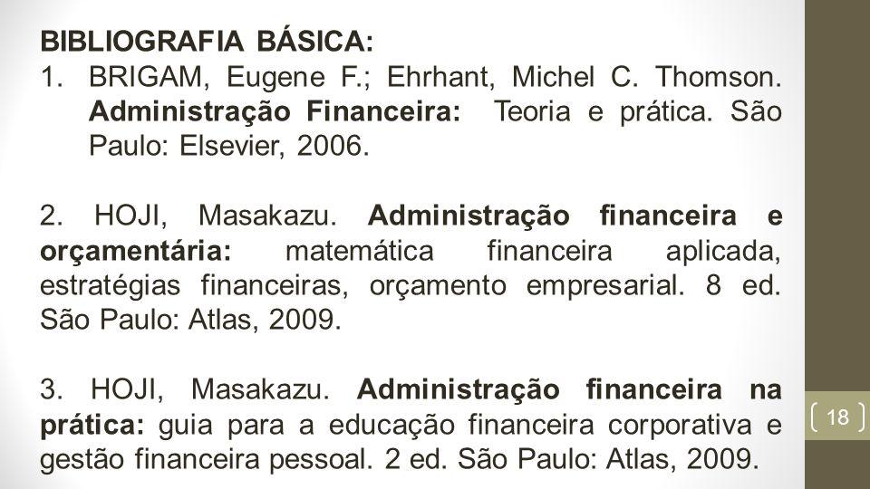 BIBLIOGRAFIA BÁSICA: BRIGAM, Eugene F.; Ehrhant, Michel C. Thomson. Administração Financeira: Teoria e prática. São Paulo: Elsevier, 2006.