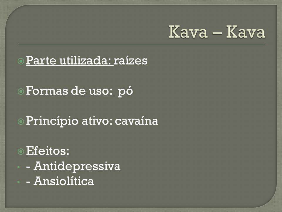 Kava – Kava Parte utilizada: raízes Formas de uso: pó