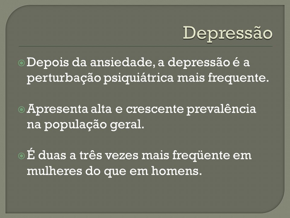 Depressão Depois da ansiedade, a depressão é a perturbação psiquiátrica mais frequente. Apresenta alta e crescente prevalência na população geral.