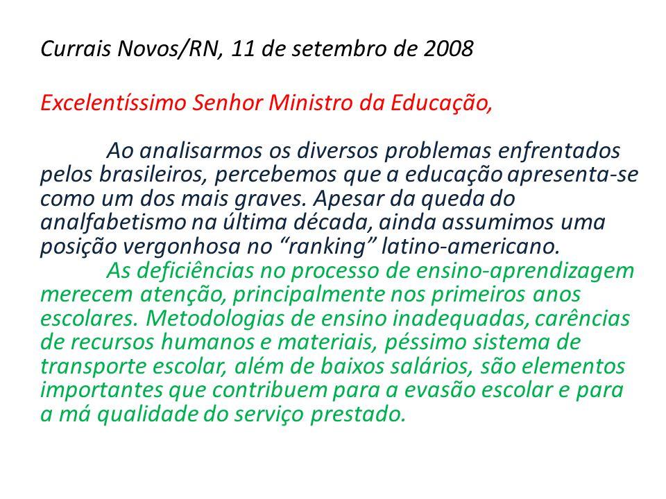Currais Novos/RN, 11 de setembro de 2008 Excelentíssimo Senhor Ministro da Educação, Ao analisarmos os diversos problemas enfrentados pelos brasileiros, percebemos que a educação apresenta-se como um dos mais graves.