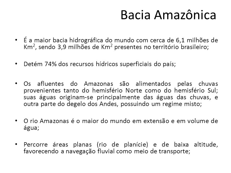 Bacia Amazônica É a maior bacia hidrográfica do mundo com cerca de 6,1 milhões de Km2, sendo 3,9 milhões de Km2 presentes no território brasileiro;