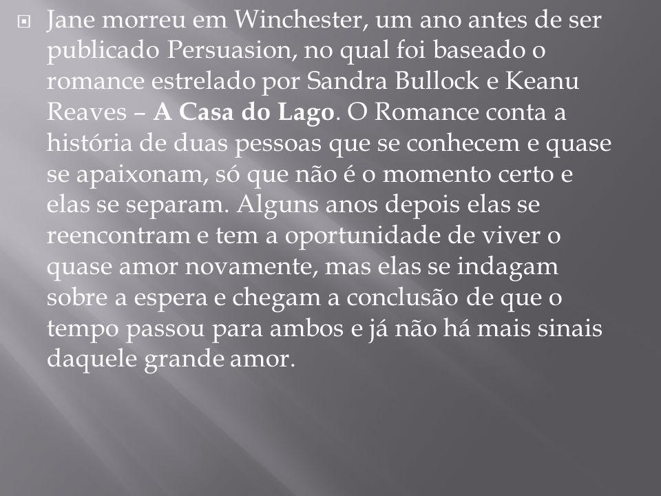 Jane morreu em Winchester, um ano antes de ser publicado Persuasion, no qual foi baseado o romance estrelado por Sandra Bullock e Keanu Reaves – A Casa do Lago.
