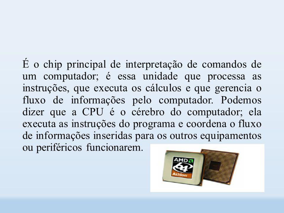 É o chip principal de interpretação de comandos de um computador; é essa unidade que processa as instruções, que executa os cálculos e que gerencia o fluxo de informações pelo computador.