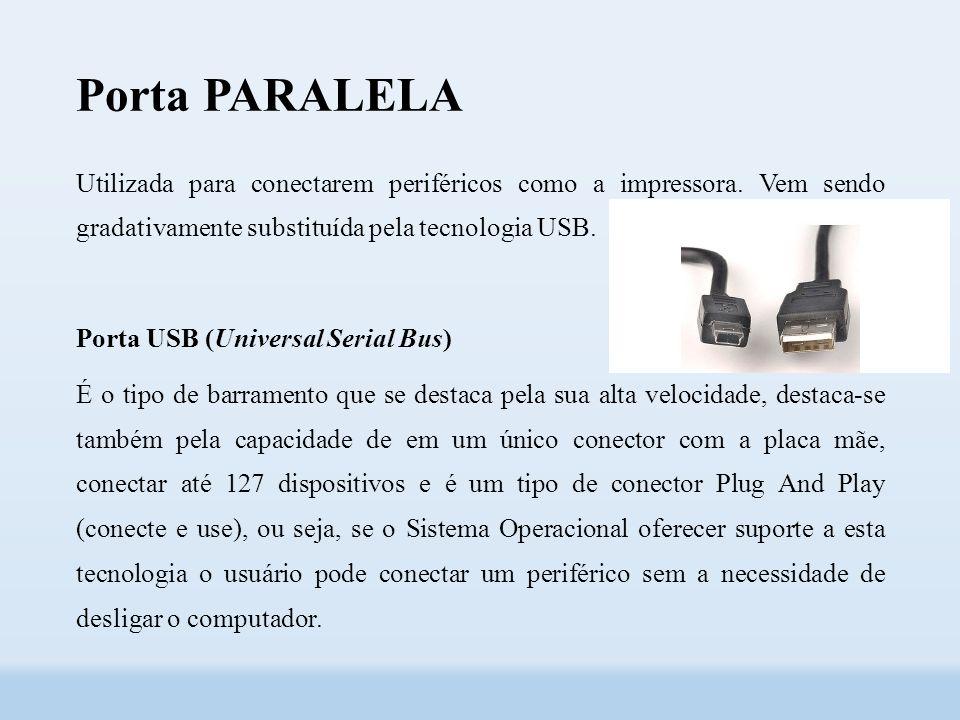 Porta PARALELA Utilizada para conectarem periféricos como a impressora. Vem sendo gradativamente substituída pela tecnologia USB.
