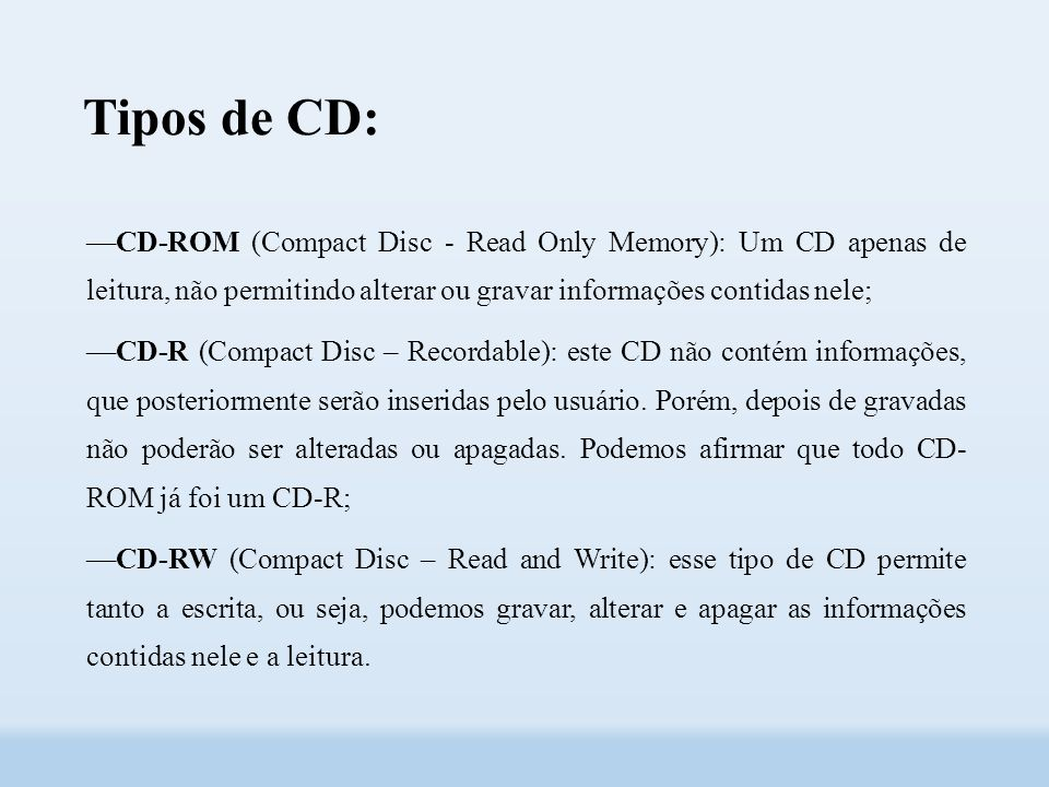 Tipos de CD: ––CD-ROM (Compact Disc - Read Only Memory): Um CD apenas de leitura, não permitindo alterar ou gravar informações contidas nele;