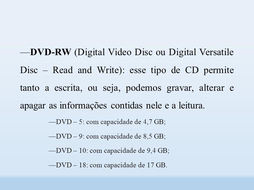 ––DVD-RW (Digital Video Disc ou Digital Versatile Disc – Read and Write): esse tipo de CD permite tanto a escrita, ou seja, podemos gravar, alterar e apagar as informações contidas nele e a leitura.