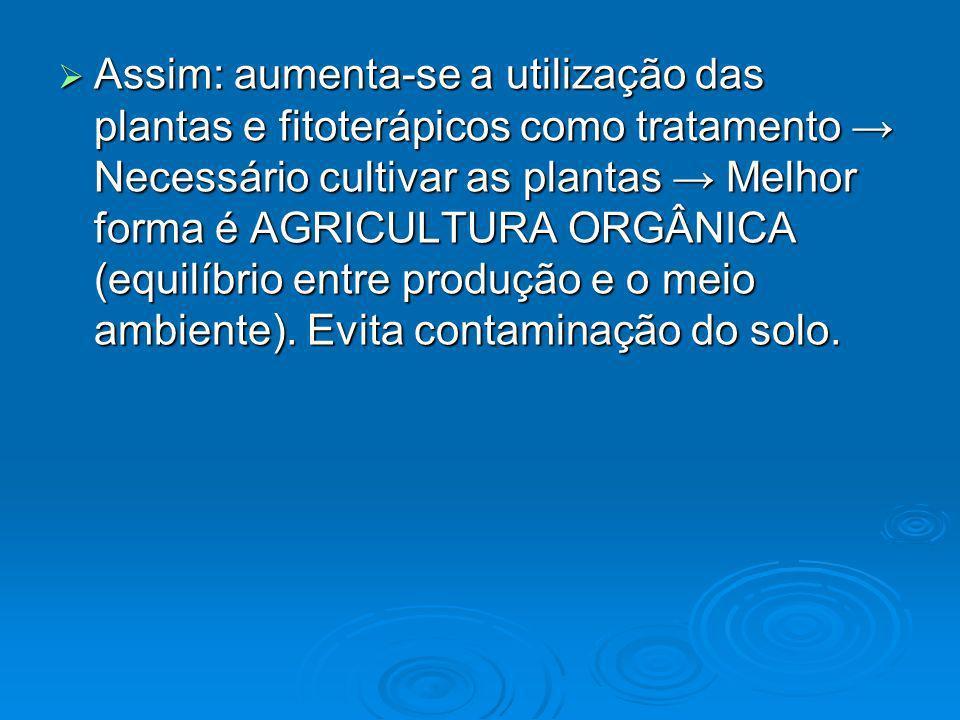 Assim: aumenta-se a utilização das plantas e fitoterápicos como tratamento → Necessário cultivar as plantas → Melhor forma é AGRICULTURA ORGÂNICA (equilíbrio entre produção e o meio ambiente).