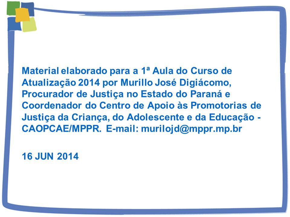 Material elaborado para a 1ª Aula do Curso de Atualização 2014 por Murillo José Digiácomo, Procurador de Justiça no Estado do Paraná e Coordenador do Centro de Apoio às Promotorias de Justiça da Criança, do Adolescente e da Educação - CAOPCAE/MPPR. E-mail: murilojd@mppr.mp.br