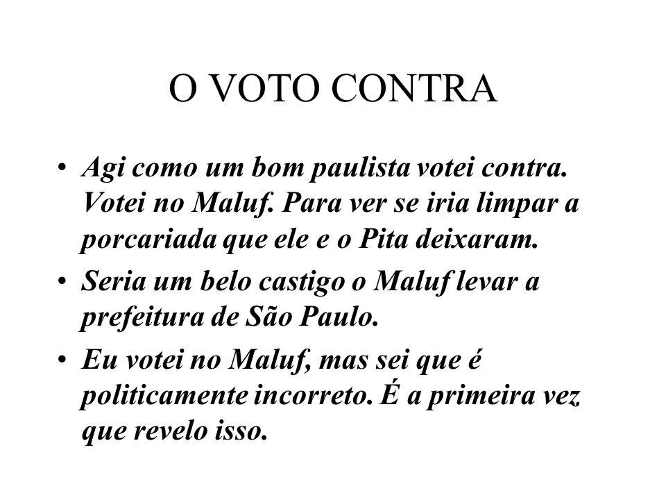 O VOTO CONTRA Agi como um bom paulista votei contra. Votei no Maluf. Para ver se iria limpar a porcariada que ele e o Pita deixaram.