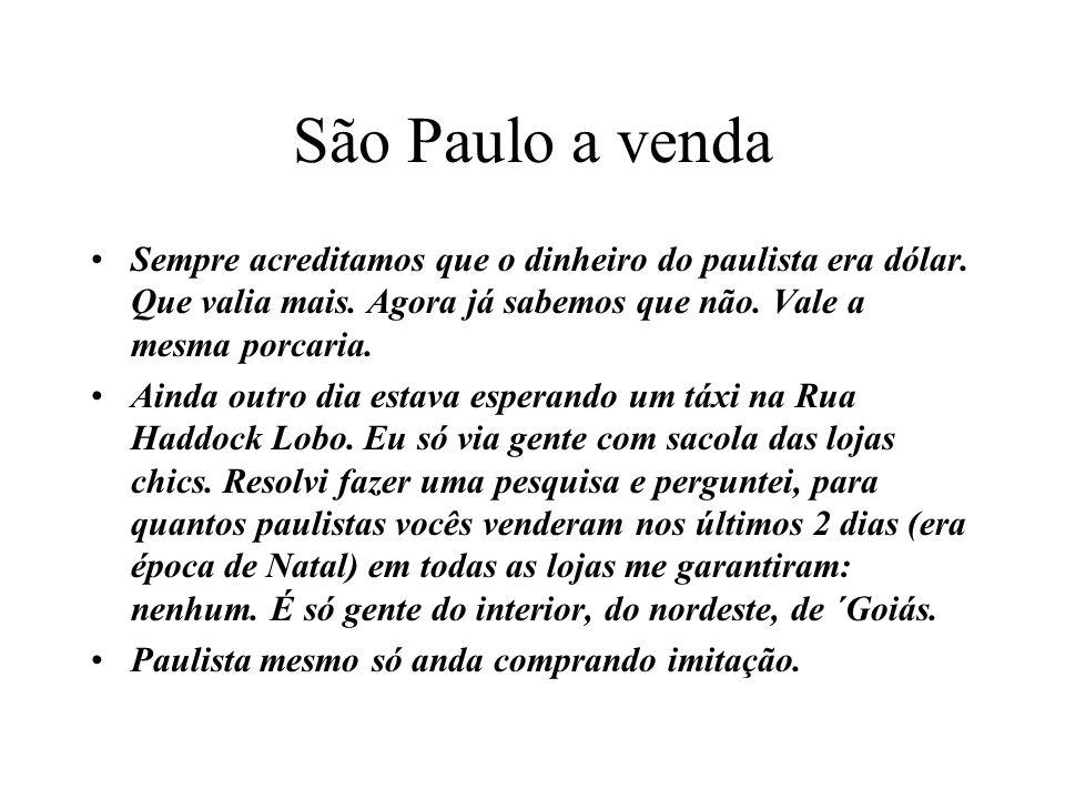 São Paulo a vendaSempre acreditamos que o dinheiro do paulista era dólar. Que valia mais. Agora já sabemos que não. Vale a mesma porcaria.