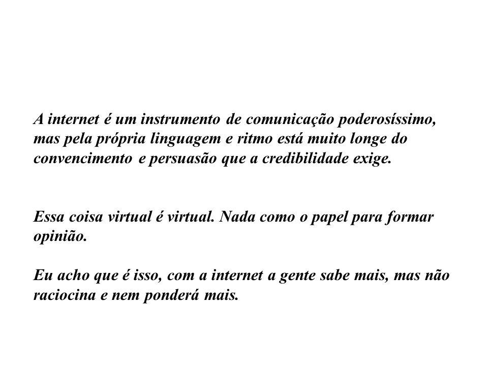 A internet é um instrumento de comunicação poderosíssimo, mas pela própria linguagem e ritmo está muito longe do convencimento e persuasão que a credibilidade exige.