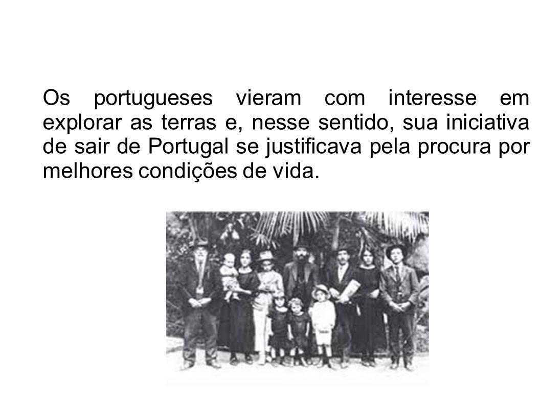 Os portugueses vieram com interesse em explorar as terras e, nesse sentido, sua iniciativa de sair de Portugal se justificava pela procura por melhores condições de vida.