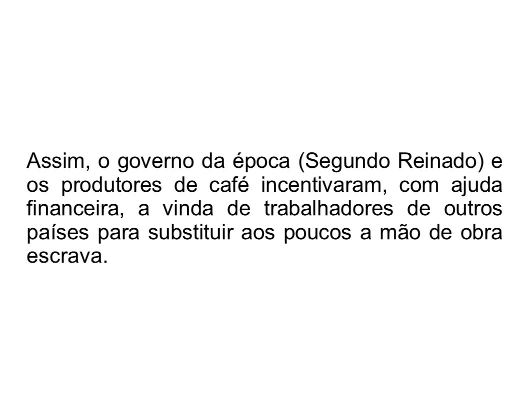 Assim, o governo da época (Segundo Reinado) e os produtores de café incentivaram, com ajuda financeira, a vinda de trabalhadores de outros países para substituir aos poucos a mão de obra escrava.