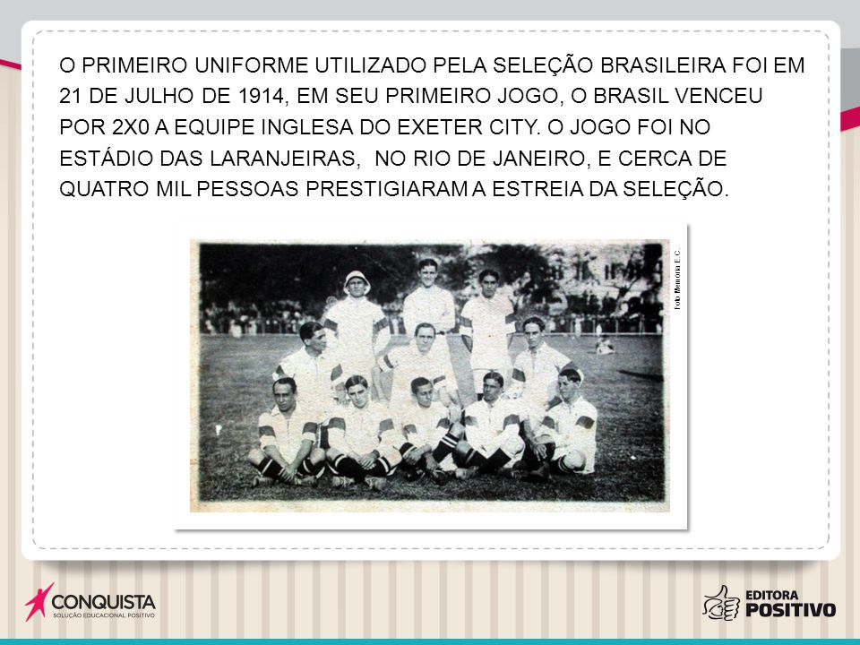 O PRIMEIRO UNIFORME UTILIZADO PELA SELEÇÃO BRASILEIRA FOI EM 21 DE JULHO DE 1914, EM SEU PRIMEIRO JOGO, O BRASIL VENCEU POR 2X0 A EQUIPE INGLESA DO EXETER CITY. O JOGO FOI NO ESTÁDIO DAS LARANJEIRAS, NO RIO DE JANEIRO, E CERCA DE QUATRO MIL PESSOAS PRESTIGIARAM A ESTREIA DA SELEÇÃO.