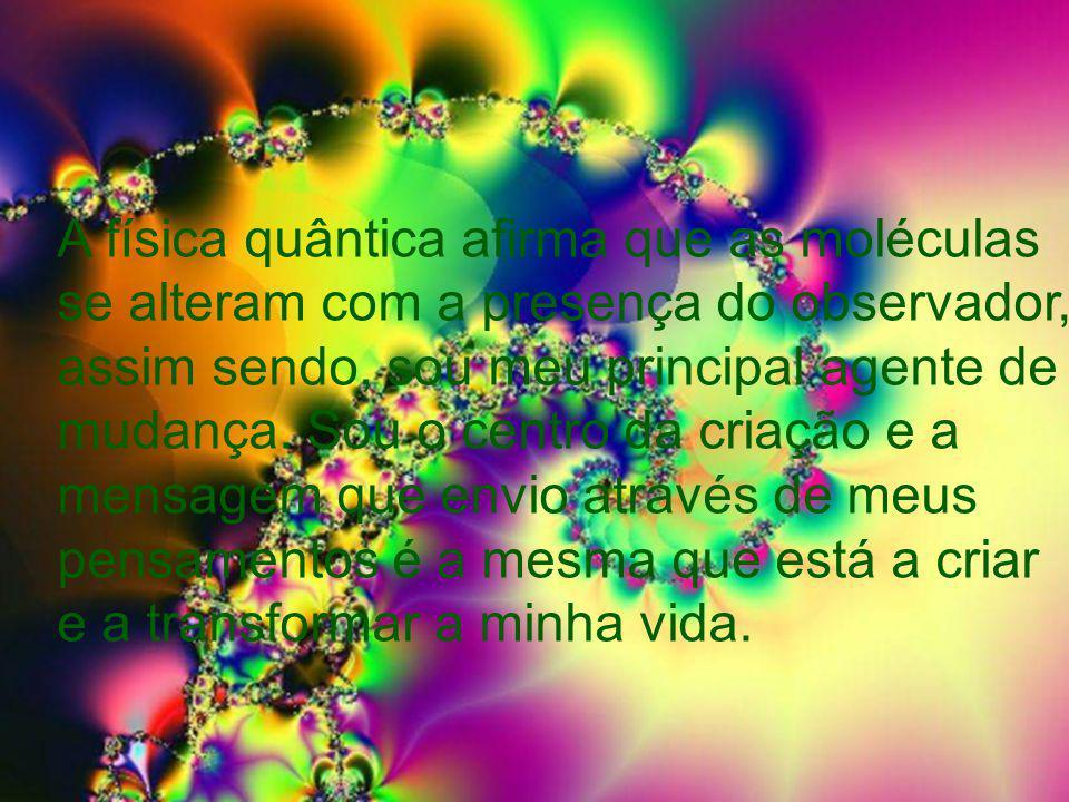 A física quântica afirma que as moléculas se alteram com a presença do observador, assim sendo, sou meu principal agente de mudança.