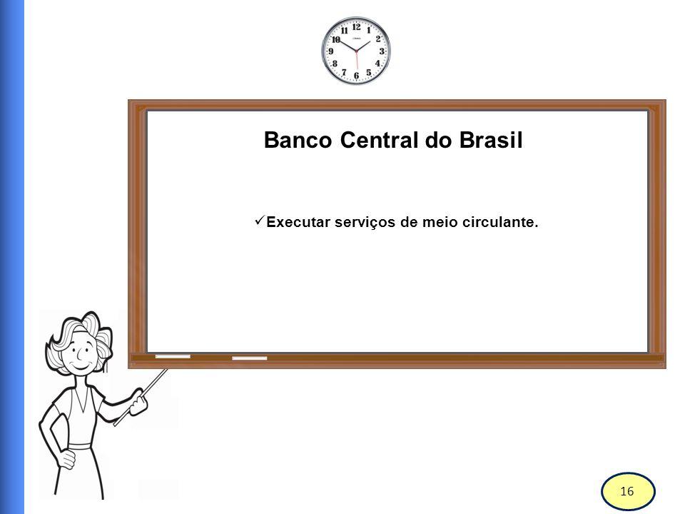 Banco Central do Brasil Executar serviços de meio circulante.