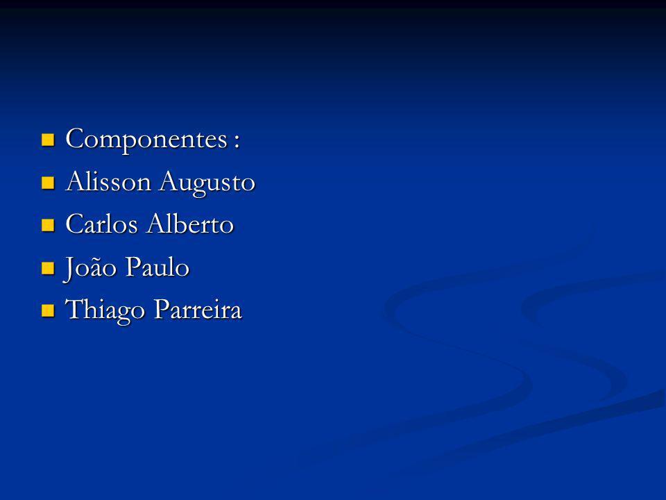 Componentes : Alisson Augusto Carlos Alberto João Paulo Thiago Parreira