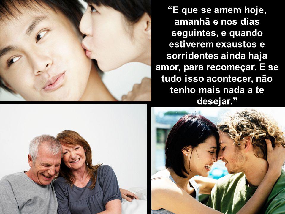 E que se amem hoje, amanhã e nos dias seguintes, e quando estiverem exaustos e sorridentes ainda haja amor, para recomeçar.