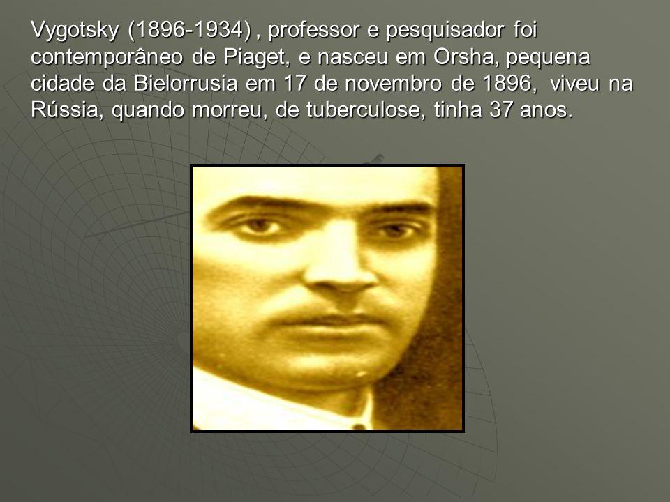 Vygotsky (1896-1934) , professor e pesquisador foi contemporâneo de Piaget, e nasceu em Orsha, pequena cidade da Bielorrusia em 17 de novembro de 1896, viveu na Rússia, quando morreu, de tuberculose, tinha 37 anos.